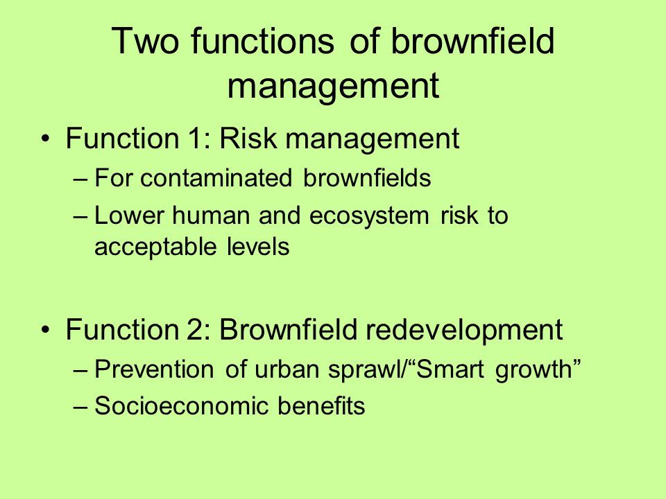 Two functions of brownfield management Function 1: Risk management –For contaminated brownfields –Lower human and ecosystem risk to acceptable levels Function 2: Brownfield redevelopment –Prevention of urban sprawl/ Smart growth –Socioeconomic benefits