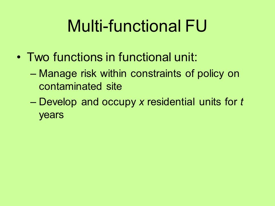 Multi-functional FU Two functions in functional unit: –Manage risk within constraints of policy on contaminated site –Develop and occupy x residential units for t years