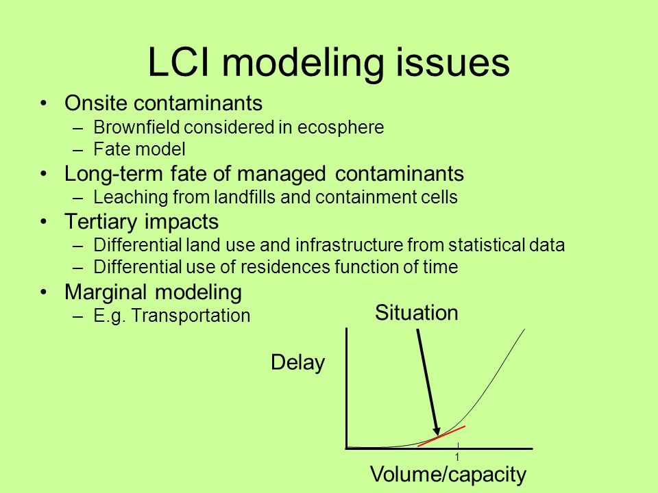 LCI modeling issues Onsite contaminants –Brownfield considered in ecosphere –Fate model Long-term fate of managed contaminants –Leaching from landfills and containment cells Tertiary impacts –Differential land use and infrastructure from statistical data –Differential use of residences function of time Marginal modeling –E.g.