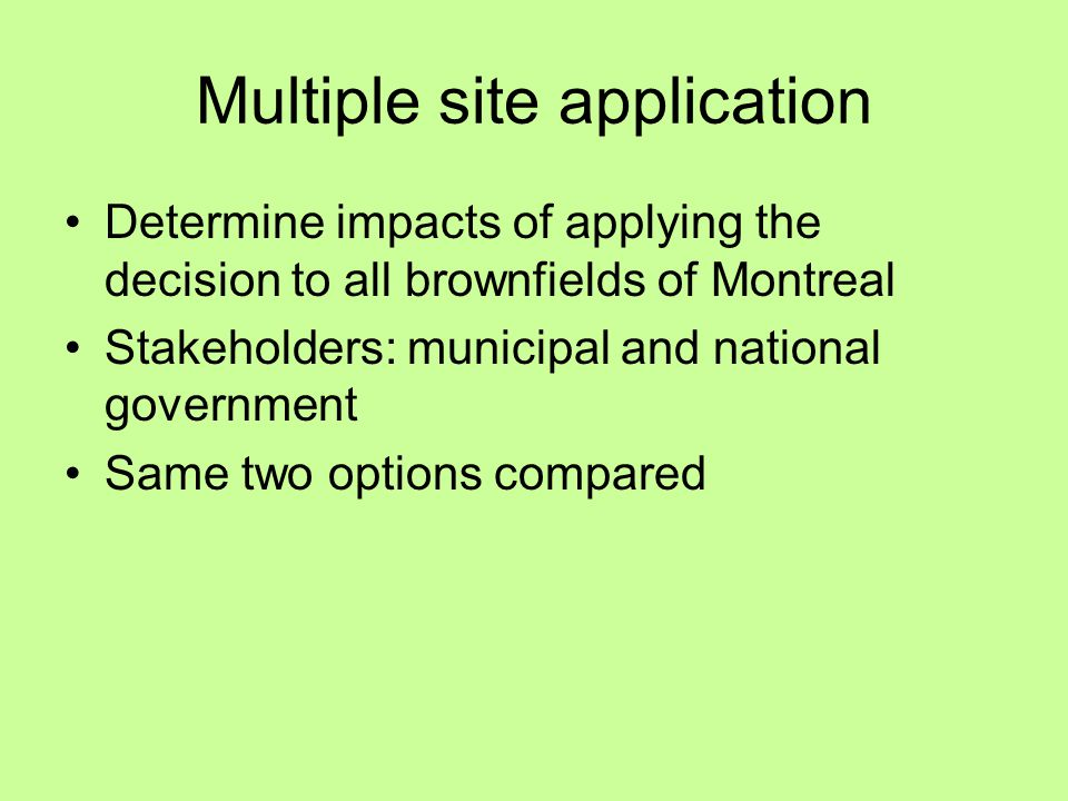 Multiple site application Determine impacts of applying the decision to all brownfields of Montreal Stakeholders: municipal and national government Same two options compared