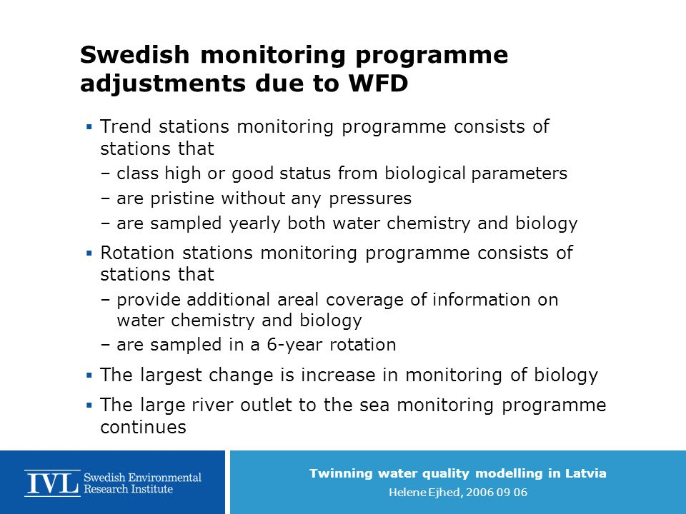 Twinning water quality modelling in Latvia Helene Ejhed, 2006 09 06 Multimedia fugacity models and screening  Useful tool for predicting environmental fate of chemicals  Point out likely recipient media and transport pathways  Can be used generally or for specific region  Help prioritising chemicals of environmental interest, ranking tool  Quick, cheap, easy Toxic Pressures - Models From IVL presentation in REBECCA