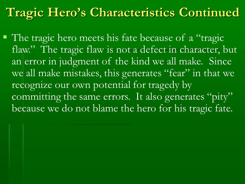 Tragic Hero's Characteristics Continued  The tragic hero meets his fate because of a tragic flaw. The tragic flaw is not a defect in character, but an error in judgment of the kind we all make.