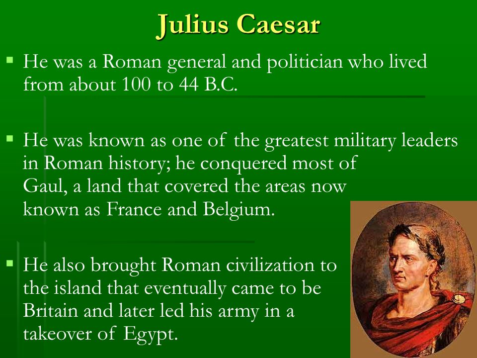Julius Caesar  He was a Roman general and politician who lived from about 100 to 44 B.C.