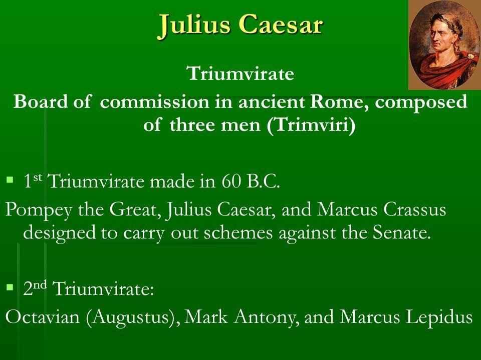 Julius Caesar Triumvirate Board of commission in ancient Rome, composed of three men (Trimviri)  1 st Triumvirate made in 60 B.C.
