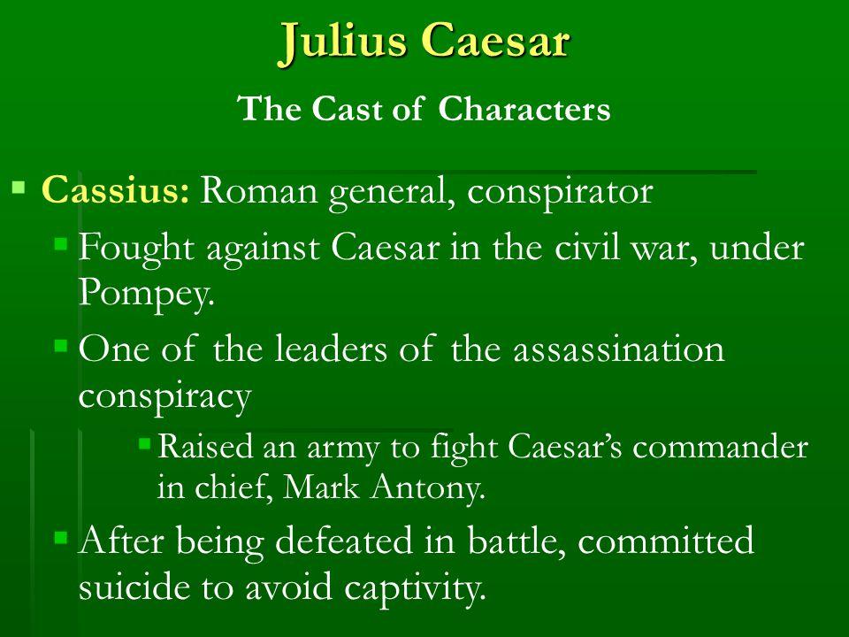 Julius Caesar The Cast of Characters  Cassius: Roman general, conspirator  Fought against Caesar in the civil war, under Pompey.