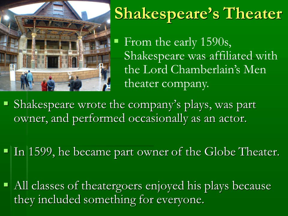 Shakespeare's Theater  From the early 1590s, Shakespeare was affiliated with the Lord Chamberlain's Men theater company.