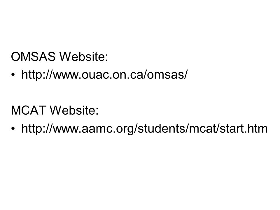 OMSAS Website: http://www.ouac.on.ca/omsas/ MCAT Website: http://www.aamc.org/students/mcat/start.htm
