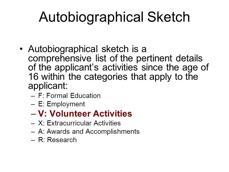 Autobiographical Sketch Autobiographical sketch is a comprehensive list of the pertinent details of the applicant's activities since the age of 16 within the categories that apply to the applicant: –F: Formal Education –E: Employment –V: Volunteer Activities –X: Extracurricular Activities –A: Awards and Accomplishments –R: Research