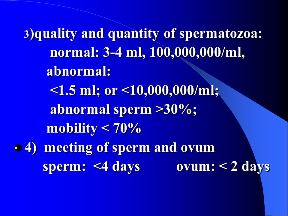 3 )quality and quantity of spermatozoa: normal: 3-4 ml, 100,000,000/ml, abnormal: <1.5 ml; or <10,000,000/ml; abnormal sperm >30%; mobility < 70% 4) meeting of sperm and ovum sperm: <4 days ovum: < 2 days 3 )quality and quantity of spermatozoa: normal: 3-4 ml, 100,000,000/ml, abnormal: <1.5 ml; or <10,000,000/ml; abnormal sperm >30%; mobility < 70% 4) meeting of sperm and ovum sperm: <4 days ovum: < 2 days