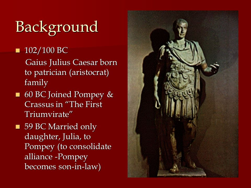 58 BC Caesar left for Gaul (France) and conquered all 58 BC Caesar left for Gaul (France) and conquered all 54 BC Julia died in childbirth; Crassus killed in battle 54 BC Julia died in childbirth; Crassus killed in battle