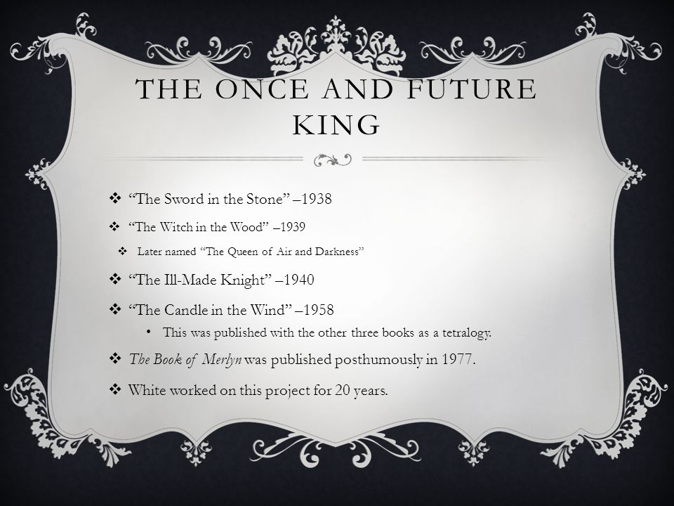 THE ONCE AND FUTURE KING  The Sword in the Stone –1938  The Witch in the Wood –1939  Later named The Queen of Air and Darkness  The Ill-Made Knight –1940  The Candle in the Wind –1958 This was published with the other three books as a tetralogy.