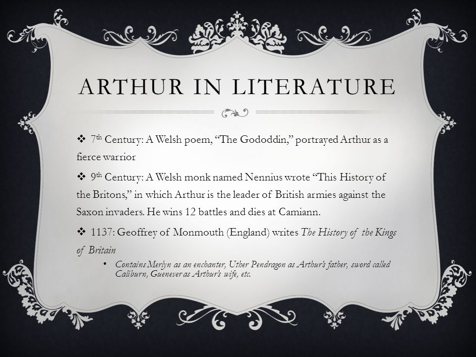 "ARTHUR IN LITERATURE  7 th Century: A Welsh poem, ""The Gododdin,"" portrayed Arthur as a fierce warrior  9 th Century: A Welsh monk named Nennius wro"