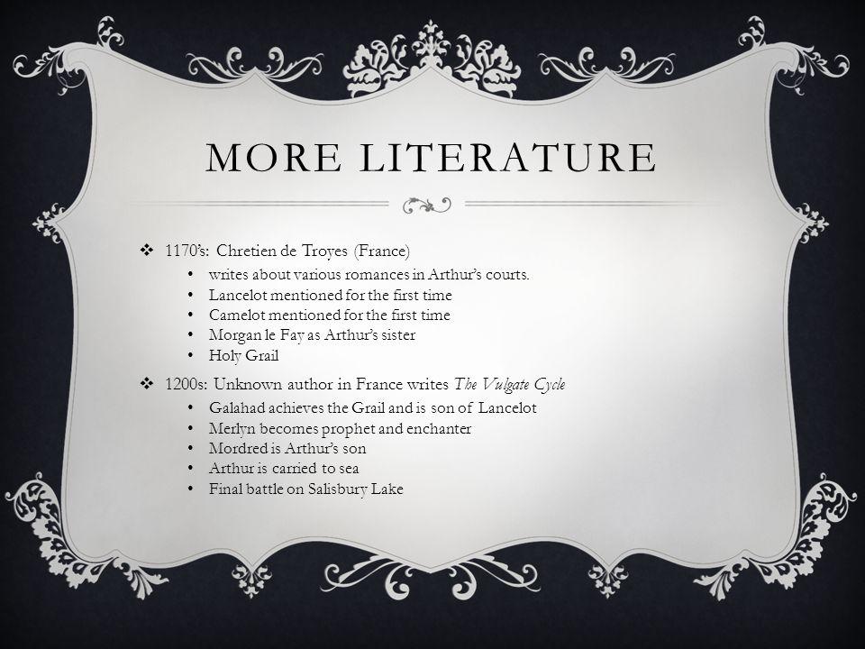 MORE LITERATURE  1170's: Chretien de Troyes (France) writes about various romances in Arthur's courts.