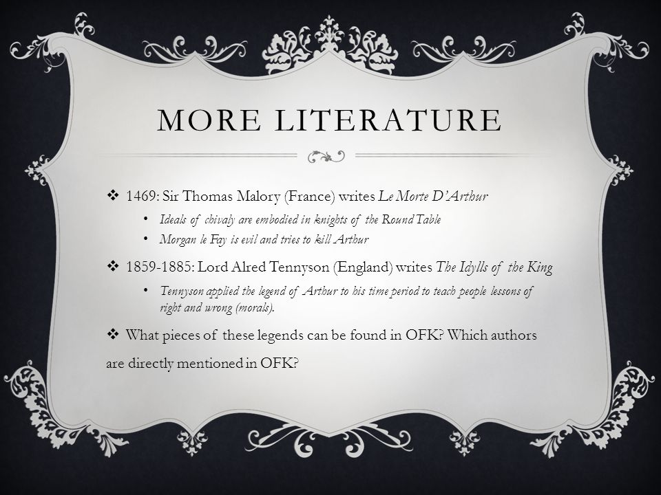 MORE LITERATURE  1469: Sir Thomas Malory (France) writes Le Morte D'Arthur Ideals of chivaly are embodied in knights of the Round Table Morgan le Fay is evil and tries to kill Arthur  1859-1885: Lord Alred Tennyson (England) writes The Idylls of the King Tennyson applied the legend of Arthur to his time period to teach people lessons of right and wrong (morals).