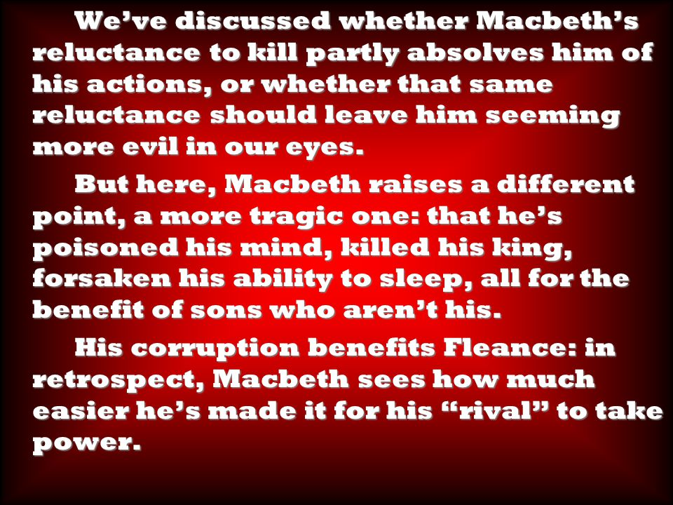 We've discussed whether Macbeth's reluctance to kill partly absolves him of his actions, or whether that same reluctance should leave him seeming more evil in our eyes.