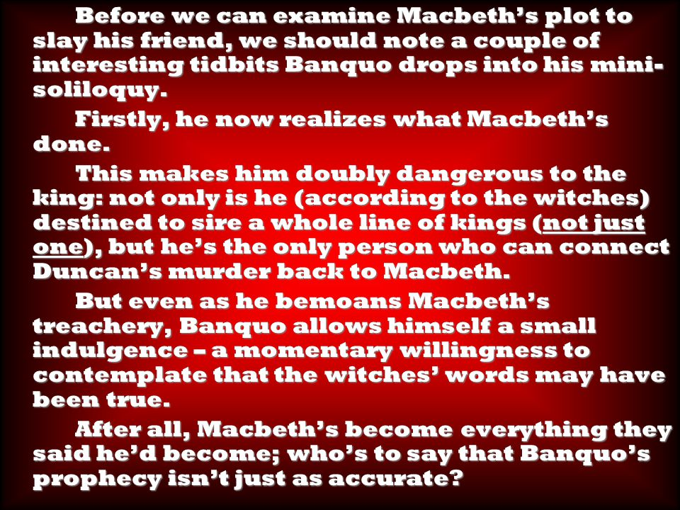 Before we can examine Macbeth's plot to slay his friend, we should note a couple of interesting tidbits Banquo drops into his mini- soliloquy.