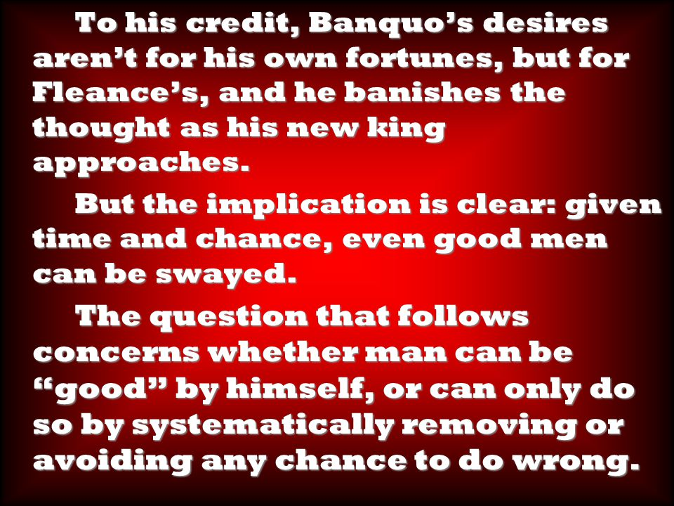 To his credit, Banquo's desires aren't for his own fortunes, but for Fleance's, and he banishes the thought as his new king approaches.