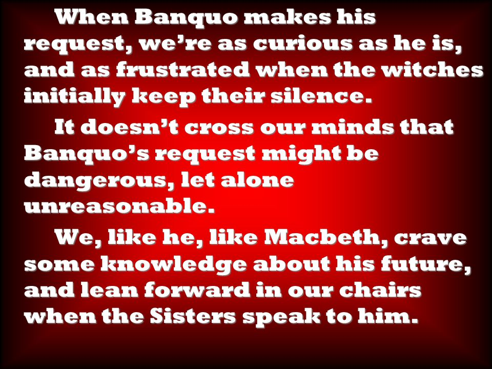 When Banquo makes his request, we're as curious as he is, and as frustrated when the witches initially keep their silence.