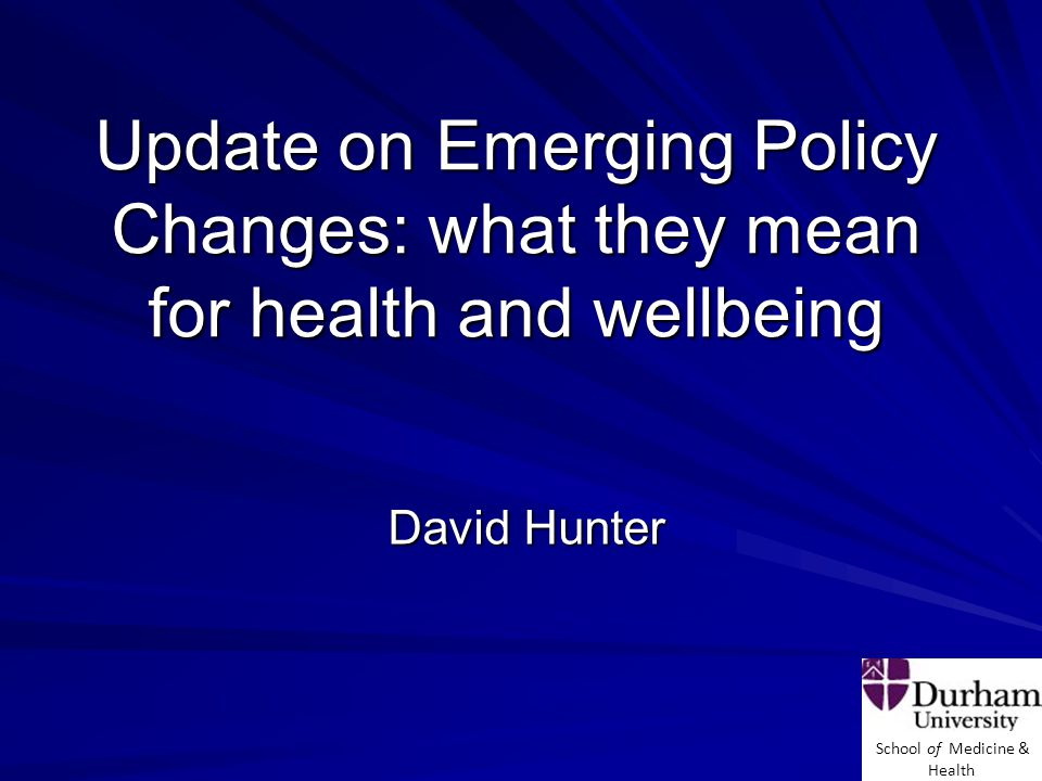 School of Medicine & Health Update on Emerging Policy Changes: what they mean for health and wellbeing David Hunter