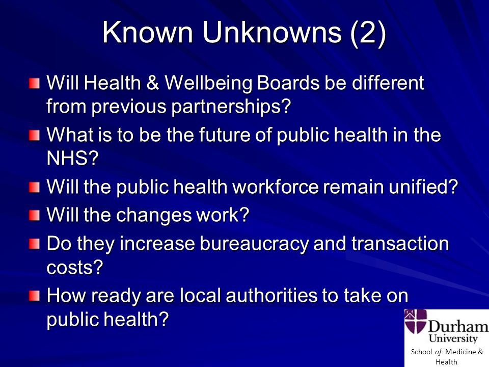 School of Medicine & Health Known Unknowns (2) Will Health & Wellbeing Boards be different from previous partnerships.