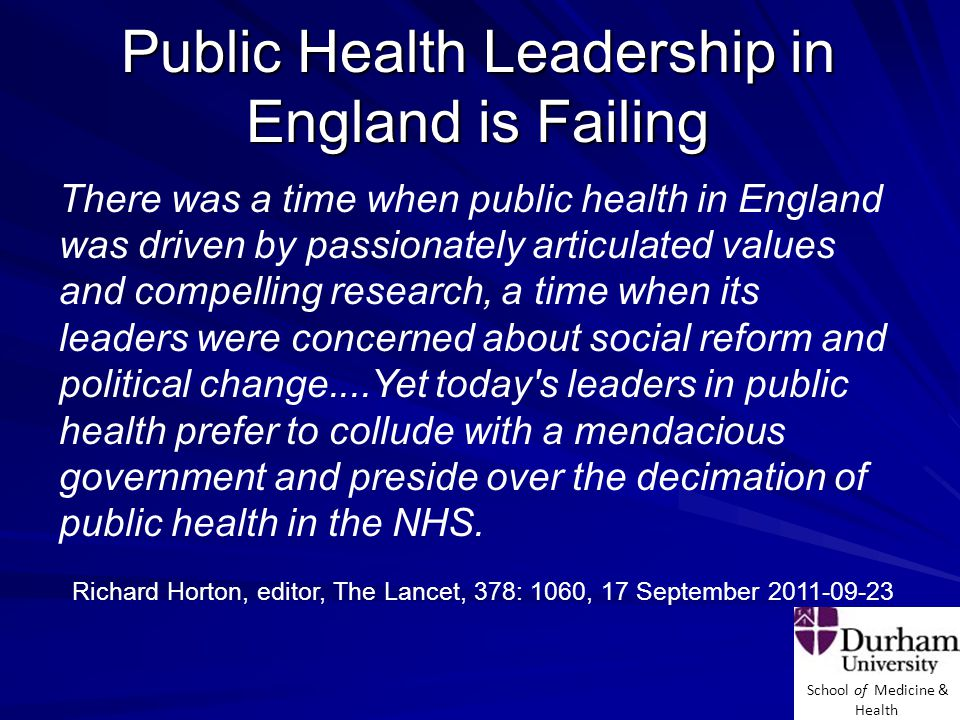 School of Medicine & Health Public Health Leadership in England is Failing There was a time when public health in England was driven by passionately articulated values and compelling research, a time when its leaders were concerned about social reform and political change....Yet today s leaders in public health prefer to collude with a mendacious government and preside over the decimation of public health in the NHS.