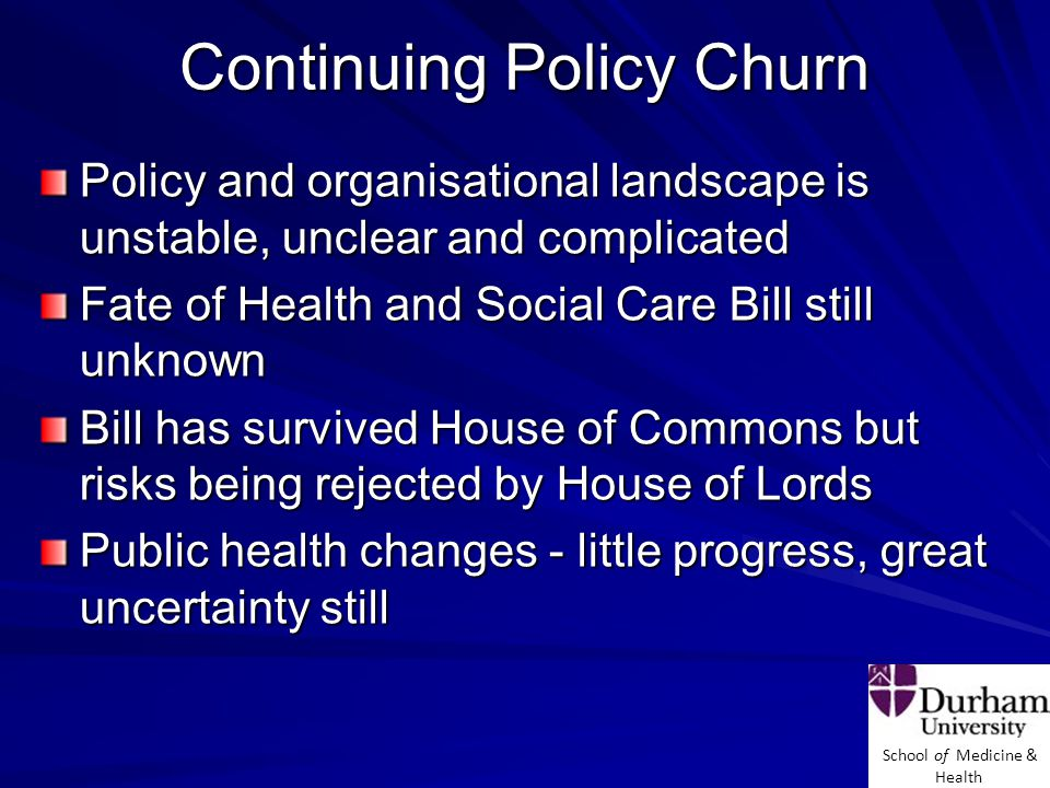 School of Medicine & Health Continuing Policy Churn Policy and organisational landscape is unstable, unclear and complicated Fate of Health and Social Care Bill still unknown Bill has survived House of Commons but risks being rejected by House of Lords Public health changes - little progress, great uncertainty still