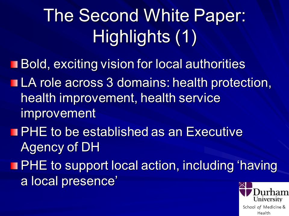 School of Medicine & Health The Second White Paper: Highlights (1) Bold, exciting vision for local authorities LA role across 3 domains: health protection, health improvement, health service improvement PHE to be established as an Executive Agency of DH PHE to support local action, including 'having a local presence'