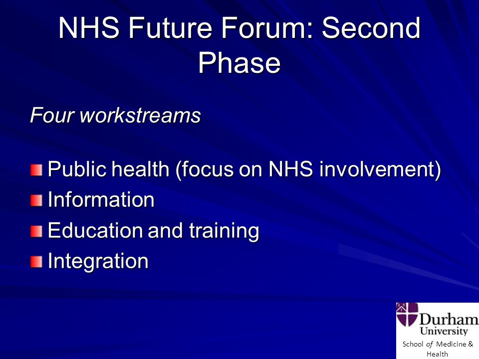 School of Medicine & Health NHS Future Forum: Second Phase Four workstreams Public health (focus on NHS involvement) Information Education and training Integration