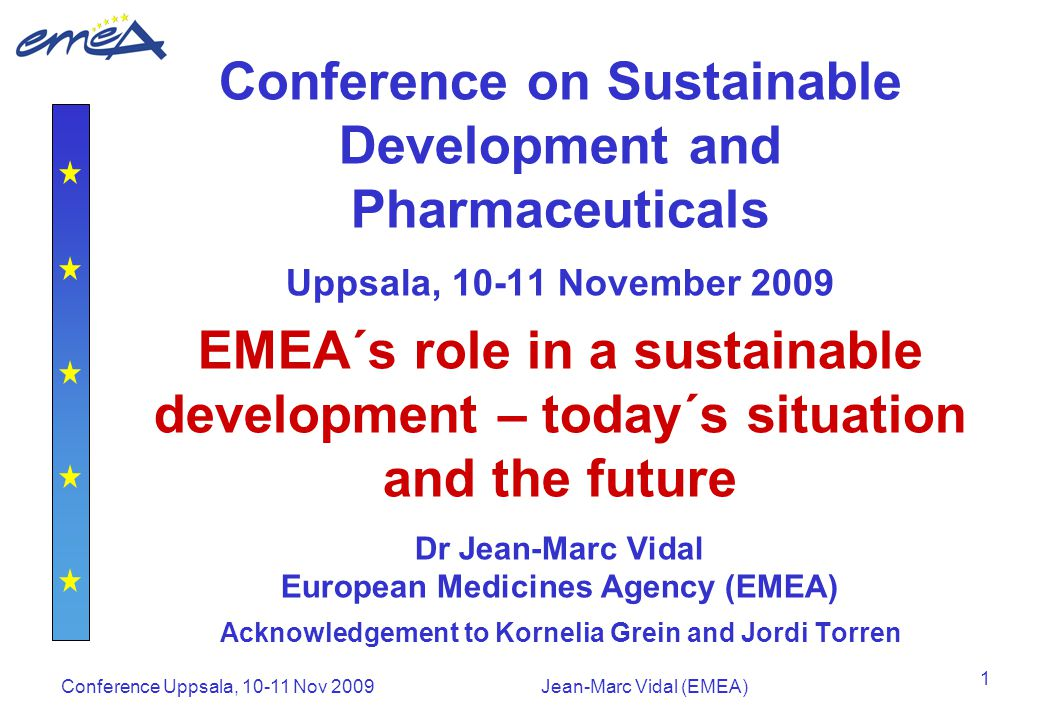 Conference Uppsala, 10-11 Nov 2009Jean-Marc Vidal (EMEA) 1 Conference on Sustainable Development and Pharmaceuticals Uppsala, 10-11 November 2009 EMEA´s role in a sustainable development – today´s situation and the future Dr Jean-Marc Vidal European Medicines Agency (EMEA) Acknowledgement to Kornelia Grein and Jordi Torren