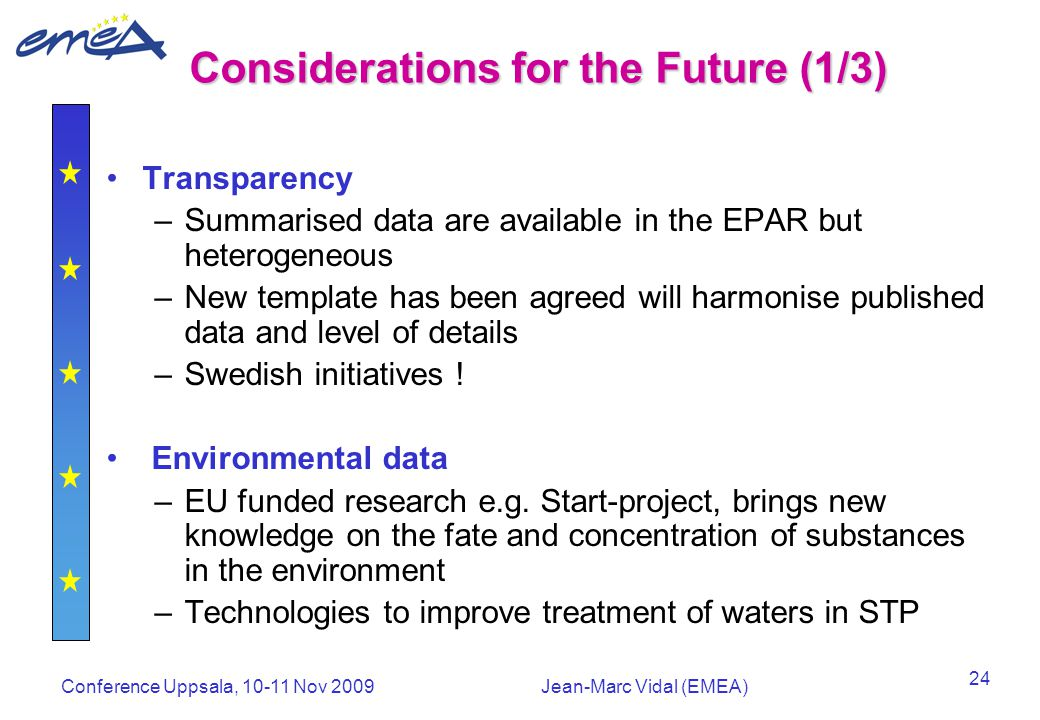 Conference Uppsala, 10-11 Nov 2009Jean-Marc Vidal (EMEA) 24 Considerations for the Future (1/3) Transparency –Summarised data are available in the EPAR but heterogeneous –New template has been agreed will harmonise published data and level of details –Swedish initiatives .