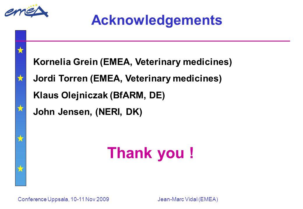 Conference Uppsala, 10-11 Nov 2009Jean-Marc Vidal (EMEA) Acknowledgements Kornelia Grein (EMEA, Veterinary medicines) Jordi Torren (EMEA, Veterinary medicines) Klaus Olejniczak (BfARM, DE) John Jensen, (NERI, DK) Thank you !