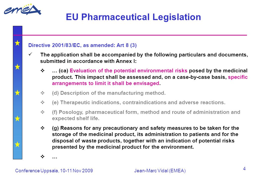 Conference Uppsala, 10-11 Nov 2009Jean-Marc Vidal (EMEA) 4 EU Pharmaceutical Legislation Directive 2001/83/EC, as amended: Art 8 (3) The application shall be accompanied by the following particulars and documents, submitted in accordance with Annex I:  … (ca) Evaluation of the potential environmental risks posed by the medicinal product.