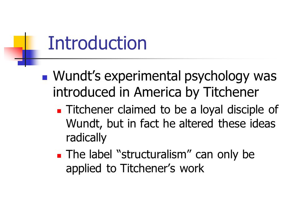 Introduction Wundt's experimental psychology was introduced in America by Titchener Titchener claimed to be a loyal disciple of Wundt, but in fact he
