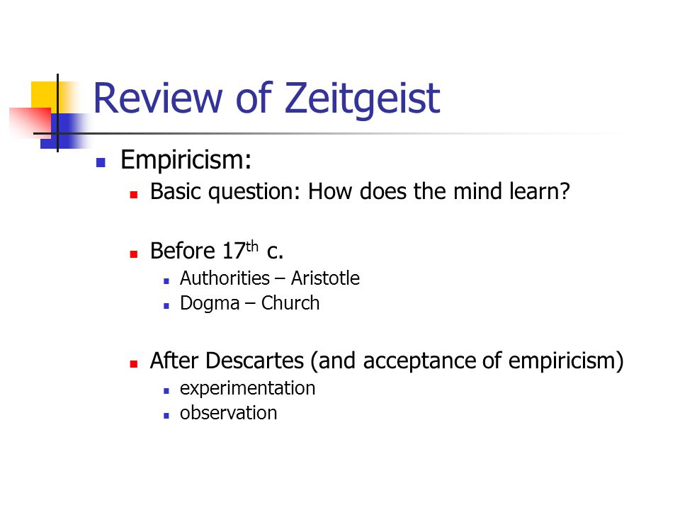 Review of Zeitgeist Empiricism: Basic question: How does the mind learn? Before 17 th c. Authorities – Aristotle Dogma – Church After Descartes (and a