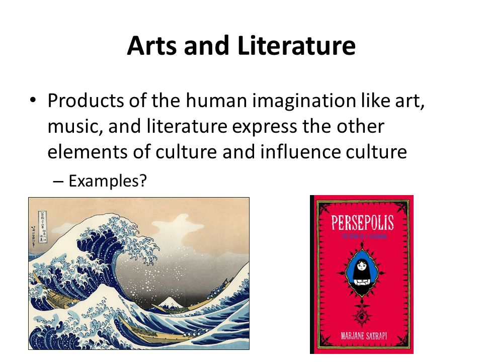 Arts and Literature Products of the human imagination like art, music, and literature express the other elements of culture and influence culture – Ex
