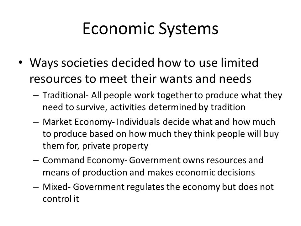 Economic Systems Ways societies decided how to use limited resources to meet their wants and needs – Traditional- All people work together to produce