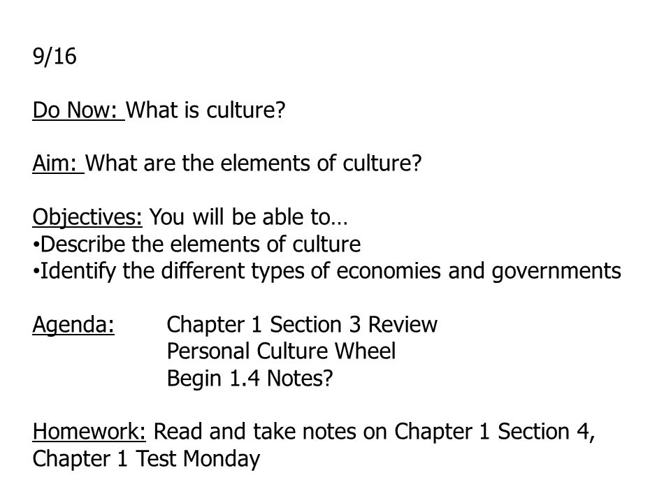 9/16 Do Now: What is culture? Aim: What are the elements of culture? Objectives: You will be able to… Describe the elements of culture Identify the di