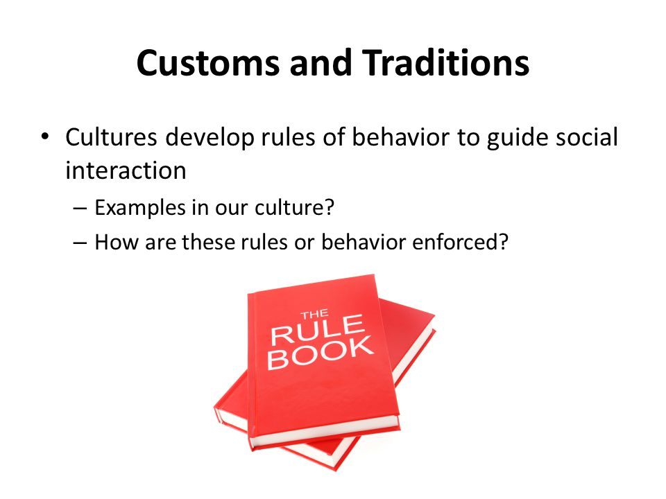 Customs and Traditions Cultures develop rules of behavior to guide social interaction – Examples in our culture? – How are these rules or behavior enf
