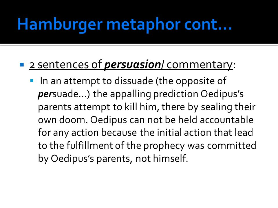  2 sentences of persuasion/ commentary:  In an attempt to dissuade (the opposite of persuade…) the appalling prediction Oedipus's parents attempt to kill him, there by sealing their own doom.