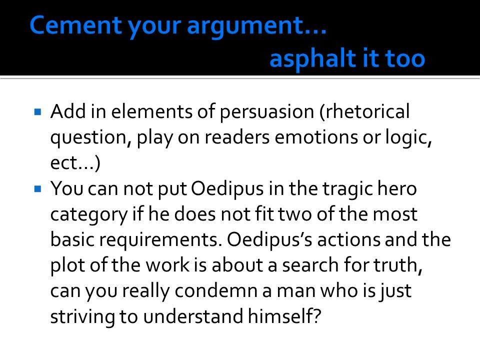  Add in elements of persuasion (rhetorical question, play on readers emotions or logic, ect…)  You can not put Oedipus in the tragic hero category if he does not fit two of the most basic requirements.