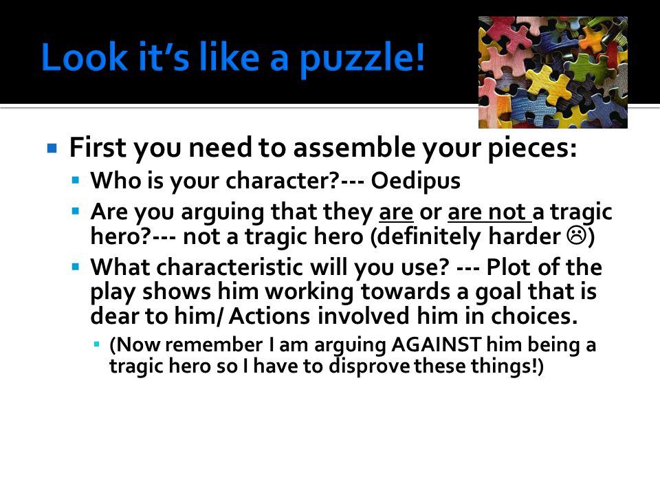  First you need to assemble your pieces:  Who is your character --- Oedipus  Are you arguing that they are or are not a tragic hero --- not a tragic hero (definitely harder  )  What characteristic will you use.