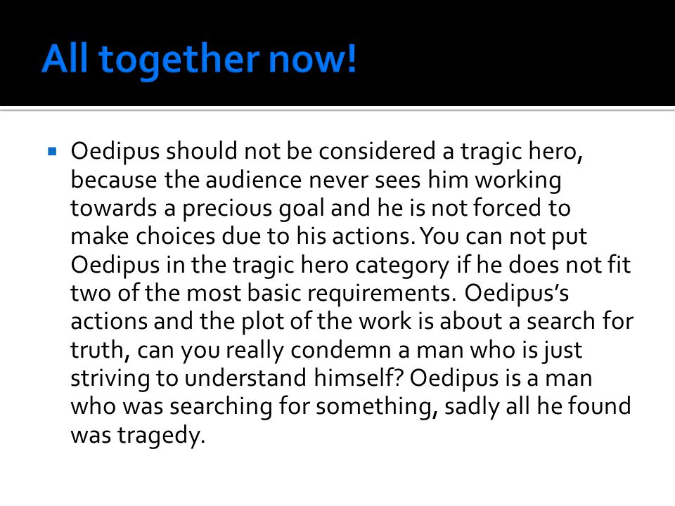  Oedipus should not be considered a tragic hero, because the audience never sees him working towards a precious goal and he is not forced to make choices due to his actions.