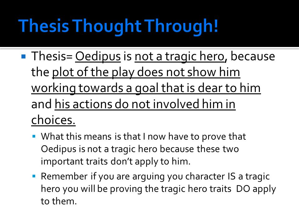  Thesis= Oedipus is not a tragic hero, because the plot of the play does not show him working towards a goal that is dear to him and his actions do not involved him in choices.