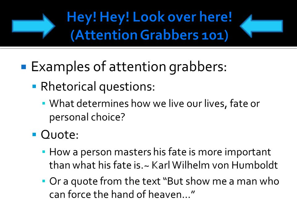  Examples of attention grabbers:  Rhetorical questions: ▪ What determines how we live our lives, fate or personal choice.
