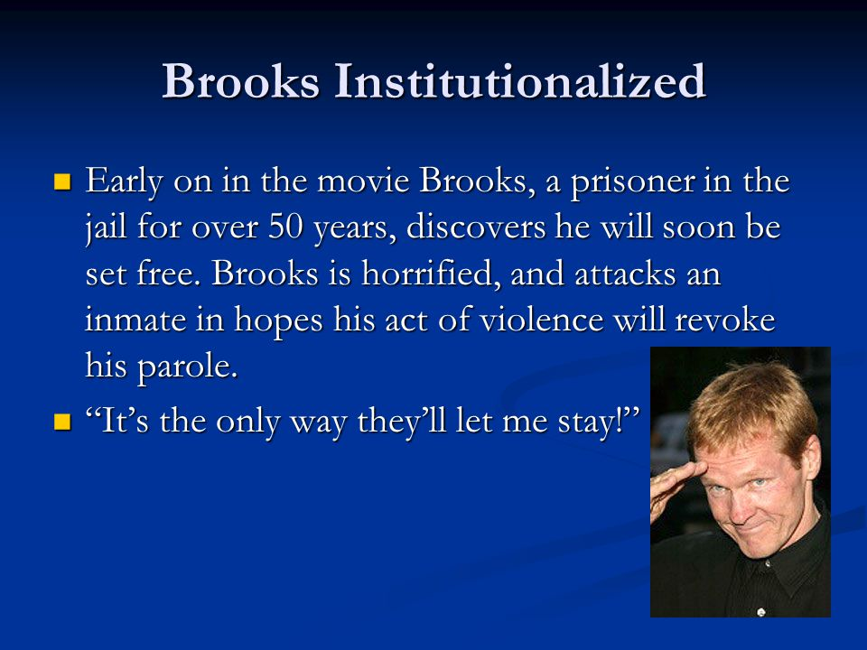 Brooks Institutionalized Early on in the movie Brooks, a prisoner in the jail for over 50 years, discovers he will soon be set free. Brooks is horrifi