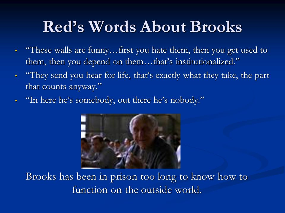 "Red's Words About Brooks ""These walls are funny…first you hate them, then you get used to them, then you depend on them…that's institutionalized."" ""Th"