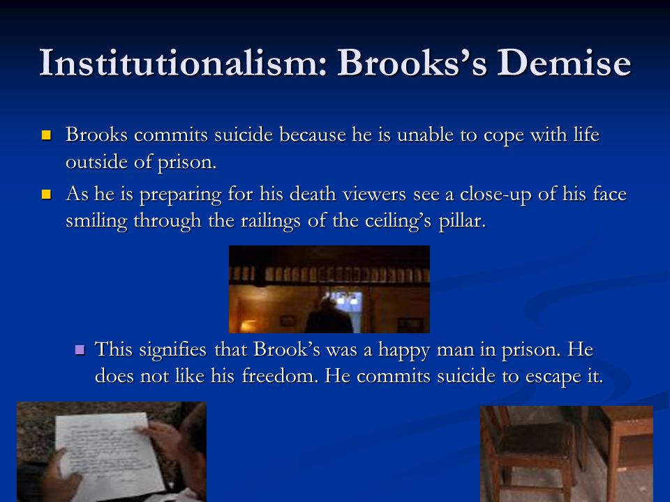 Institutionalism: Brooks's Demise Brooks commits suicide because he is unable to cope with life outside of prison. Brooks commits suicide because he i