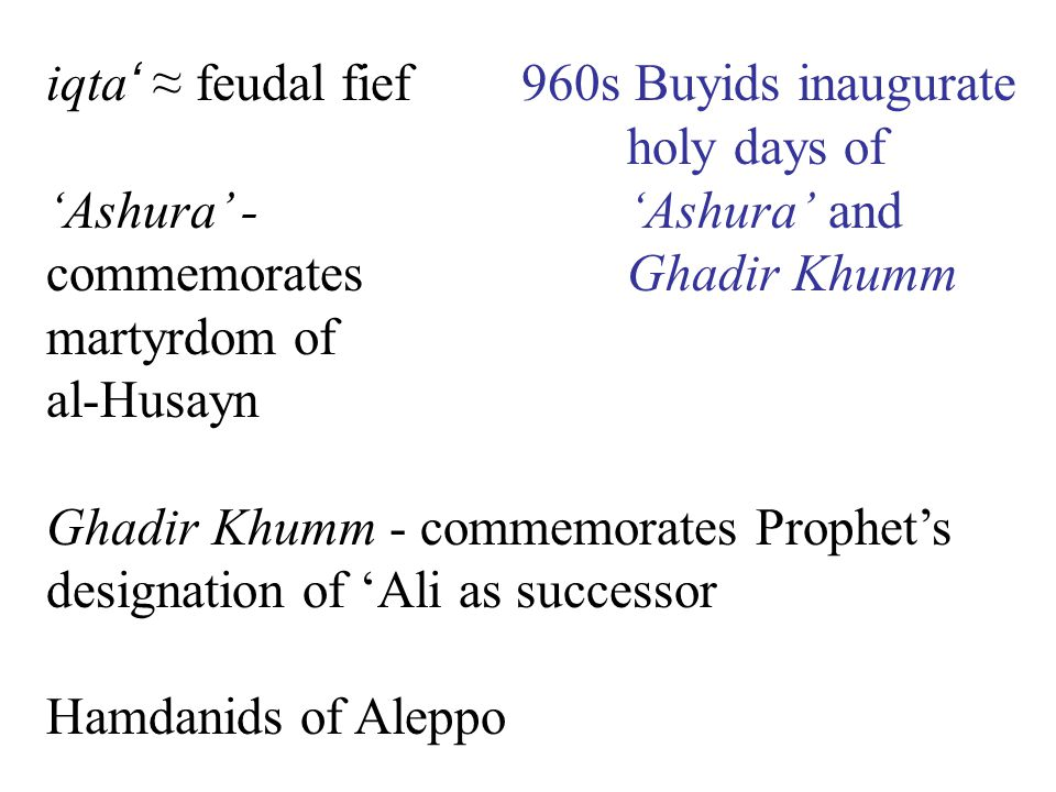 iqta ' ≈ feudal fief 'Ashura' - commemorates martyrdom of al-Husayn Ghadir Khumm - commemorates Prophet's designation of 'Ali as successor Hamdanids of Aleppo 960s Buyids inaugurate holy days of 'Ashura' and Ghadir Khumm