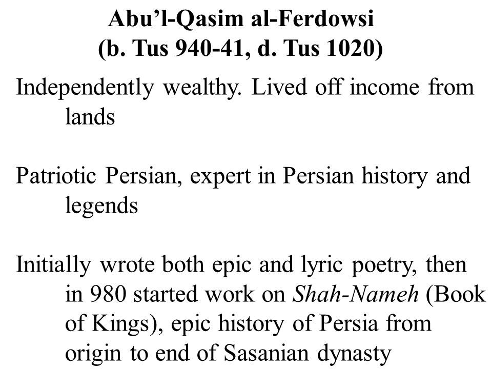 Abu'l-Qasim al-Ferdowsi (b. Tus 940-41, d. Tus 1020) Independently wealthy. Lived off income from lands Patriotic Persian, expert in Persian history a