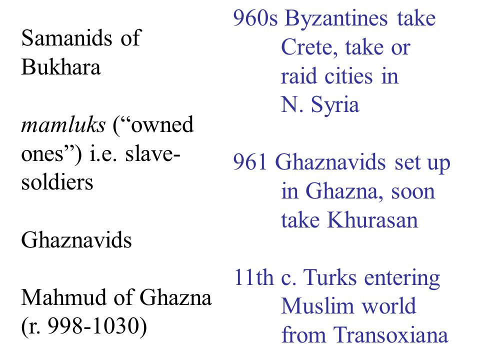"Samanids of Bukhara mamluks (""owned ones"") i.e. slave- soldiers Ghaznavids Mahmud of Ghazna (r. 998-1030) 960s Byzantines take Crete, take or raid cit"